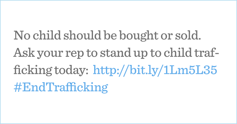 No child should be bought or sold. Ask your rep to stand up to child trafficking today: http://bit.ly/1O9PQEP #EndTrafficking